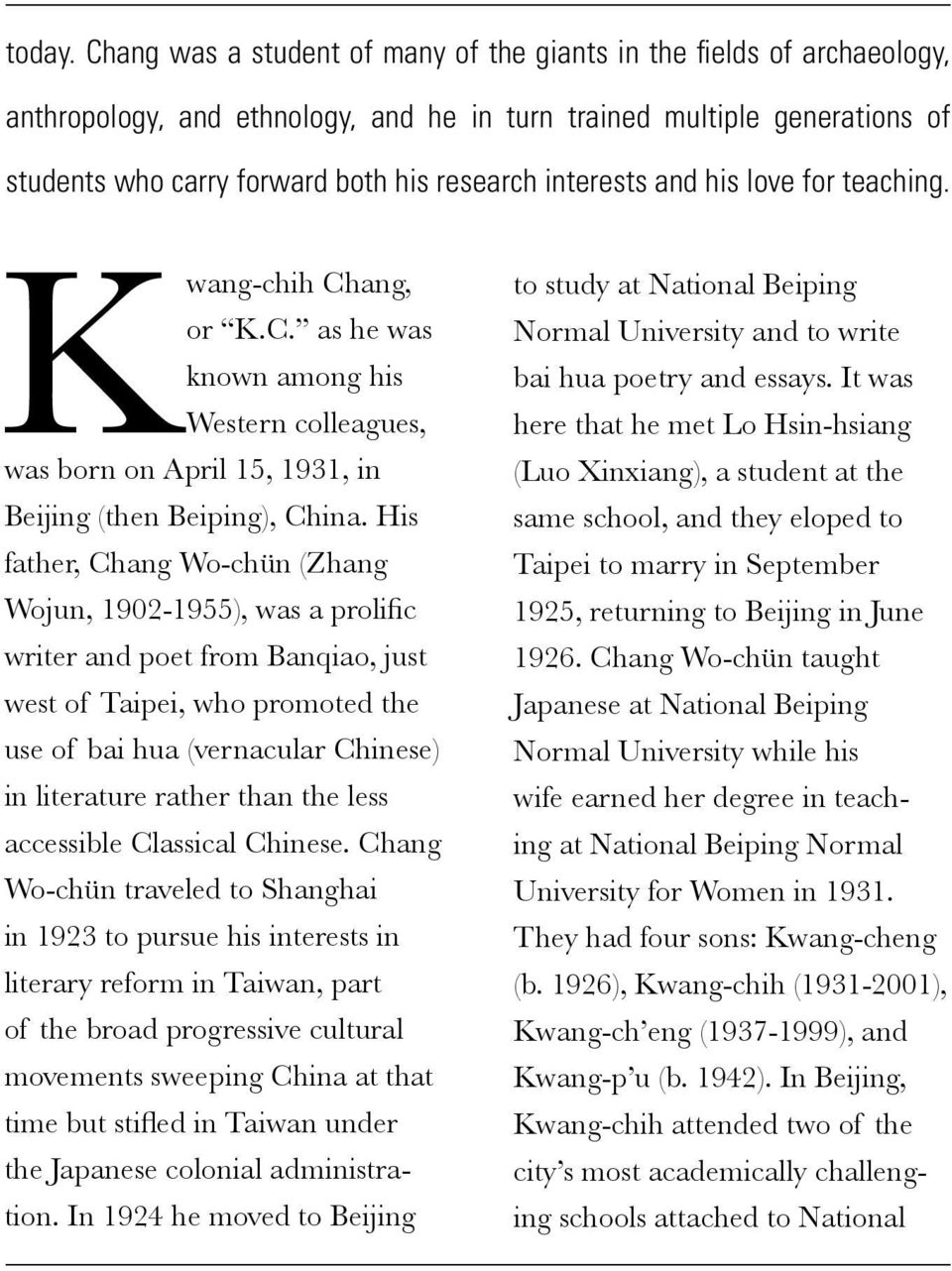 interests and his love for teaching. Kwang-chih Chang, or K.C. as he was known among his Western colleagues, was born on April 15, 1931, in Beijing (then Beiping), China.