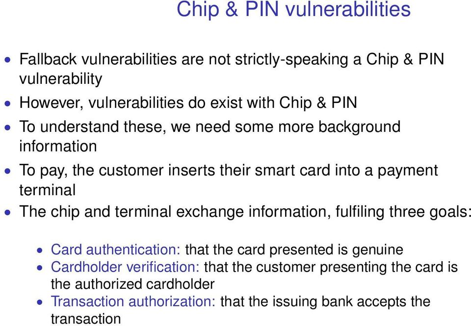 The chip and terminal exchange information, fulfiling three goals: Card authentication: that the card presented is genuine Cardholder