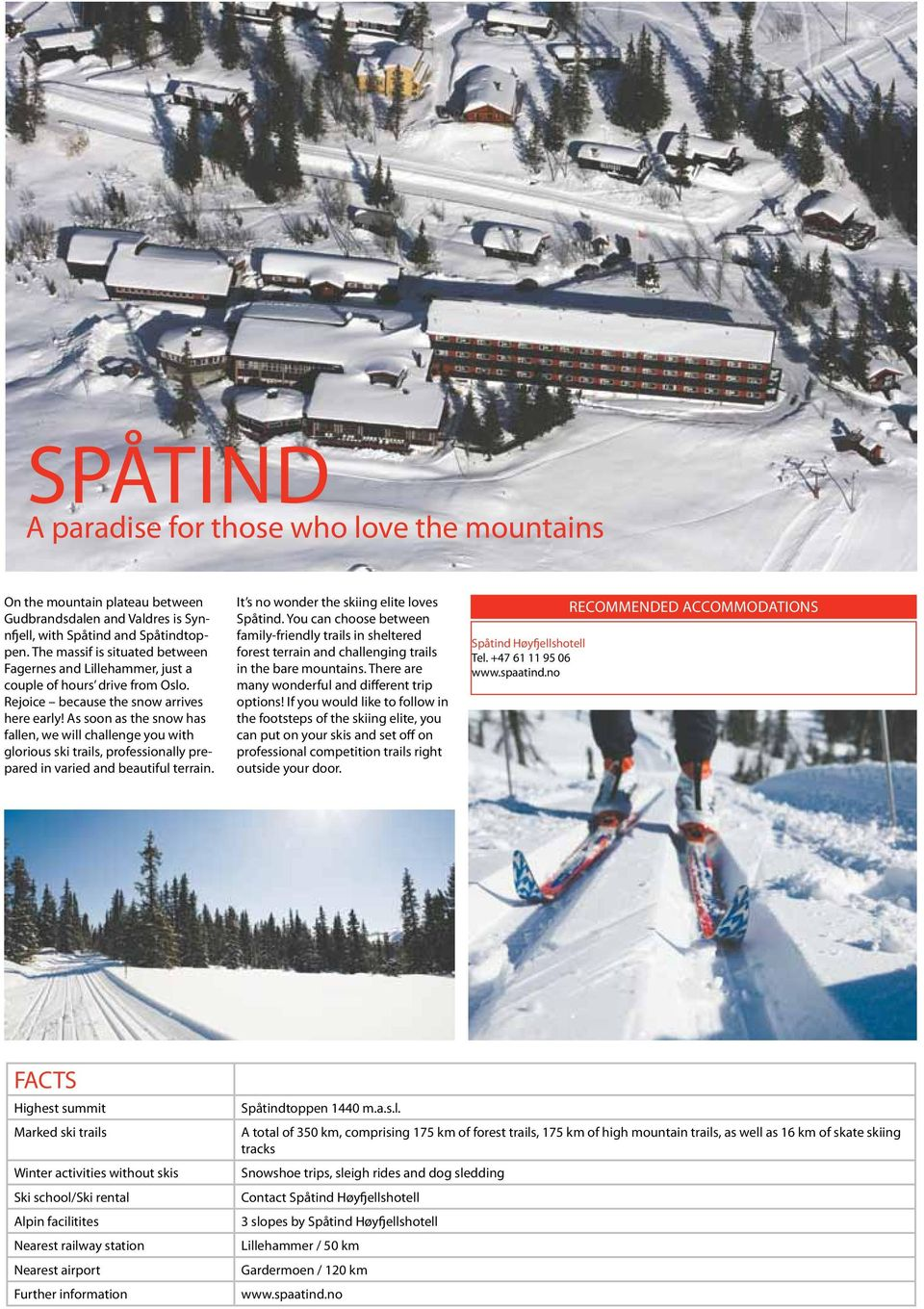 As soon as the snow has fallen, we will challenge you with glorious ski trails, professionally prepared in varied and beautiful terrain. It s no wonder the skiing elite loves Spåtind.