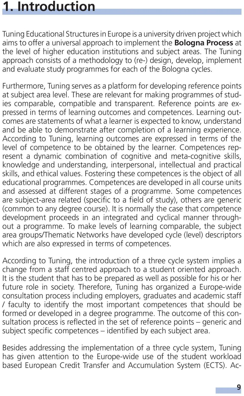 Furthermore, Tuning serves as a platform for developing reference points at subject area level. These are relevant for making programmes of studies comparable, compatible and transparent.