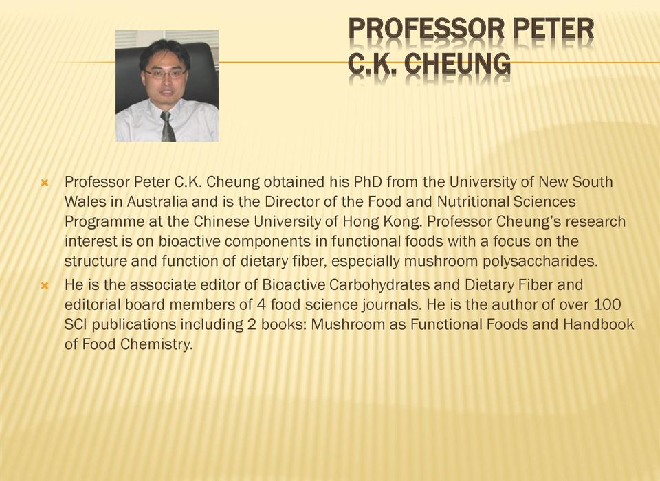 Cheung obtained his PhD from the University of New South Wales in Australia and is the Director of the Food and Nutritional Sciences Programme at the Chinese