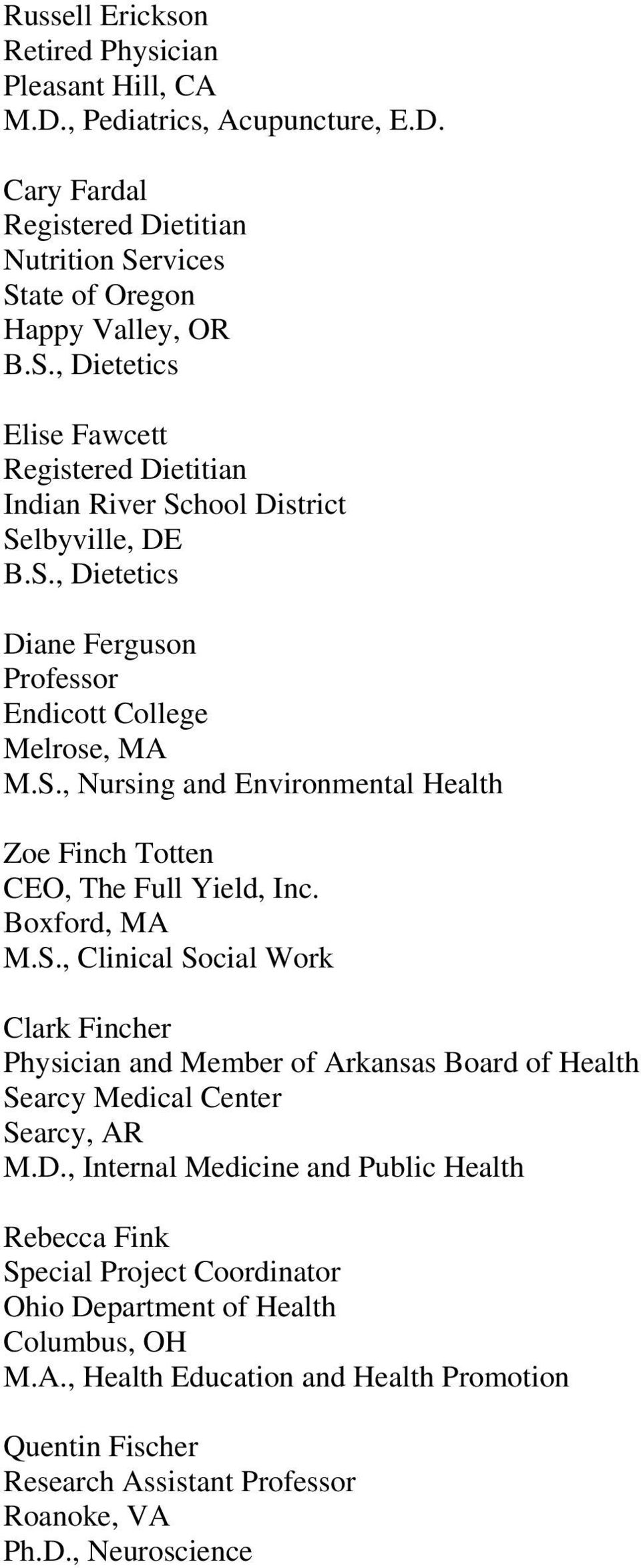 S., Nursing and Environmental Health Zoe Finch Totten CEO, The Full Yield, Inc. Boxford, MA M.S., Clinical Social Work Clark Fincher and Member of Arkansas Board of Health Searcy Medical Center Searcy, AR M.