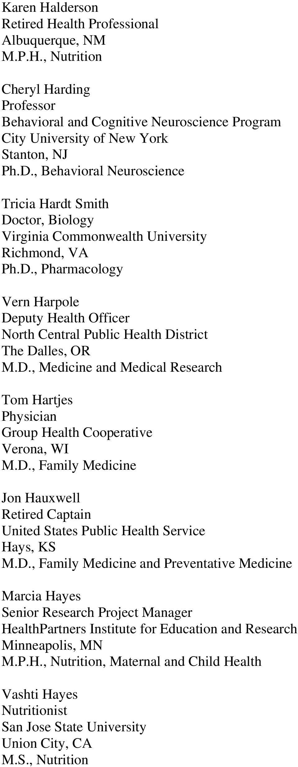 D., Medicine and Medical Research Tom Hartjes Group Health Cooperative Verona, WI M.D., Family Medicine Jon Hauxwell Retired Captain United States Public Health Service Hays, KS M.D., Family Medicine and Preventative Medicine Marcia Hayes Senior Research Project Manager HealthPartners Institute for Education and Research Minneapolis, MN M.
