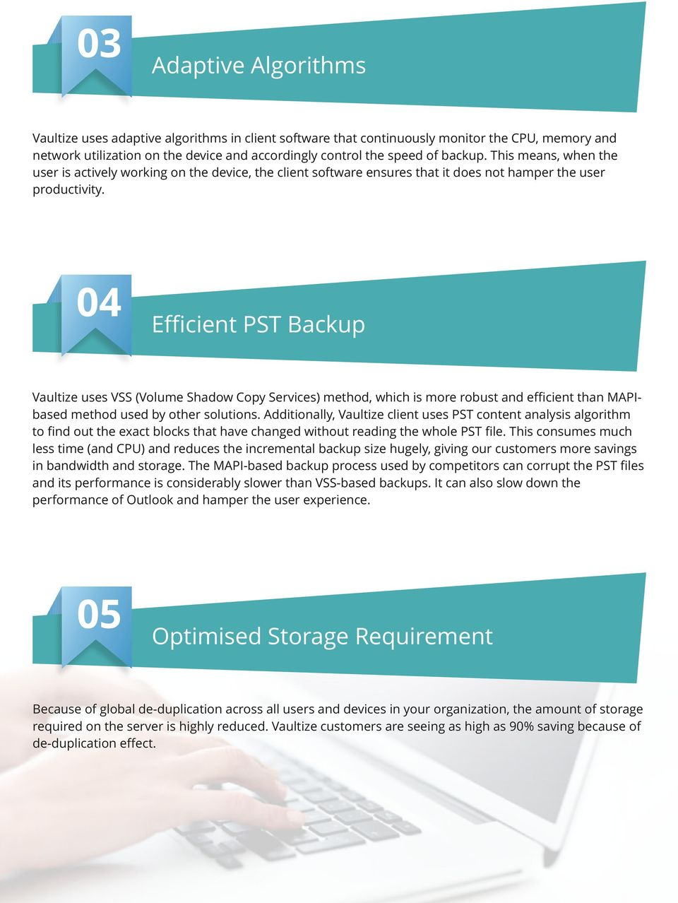 04 Efficient PST Backup Vaultize uses VSS (Volume Shadow Copy Services) method, which is more robust and efficient than MAPIbased method used by other solutions.