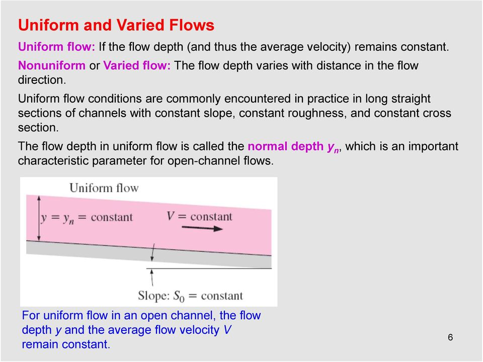 Uniform flow conditions are commonly encountered in practice in long straight sections of channels with constant slope, constant roughness, and