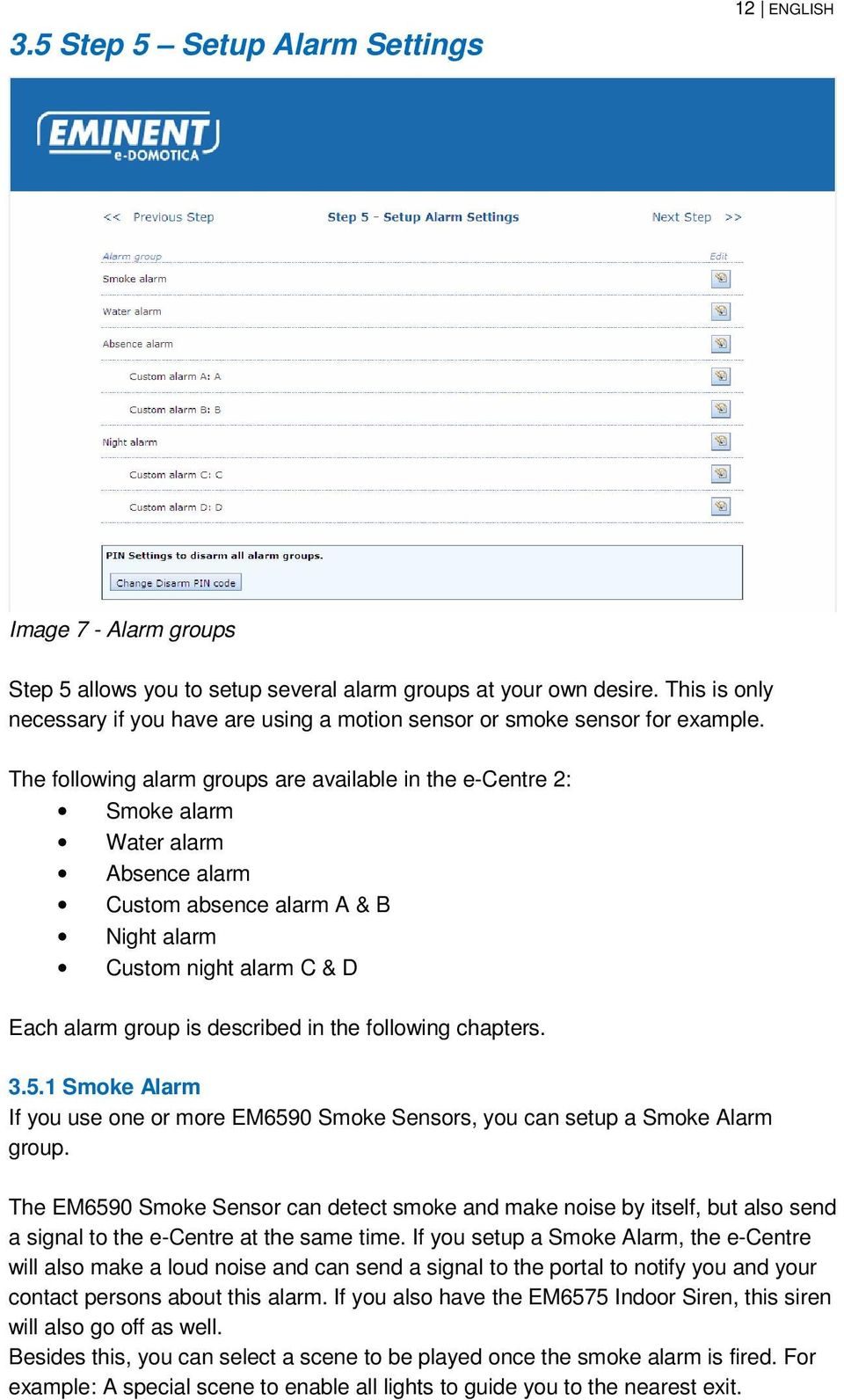 The following alarm groups are available in the e-centre 2: Smoke alarm Water alarm Absence alarm Custom absence alarm A & B Night alarm Custom night alarm C & D Each alarm group is described in the