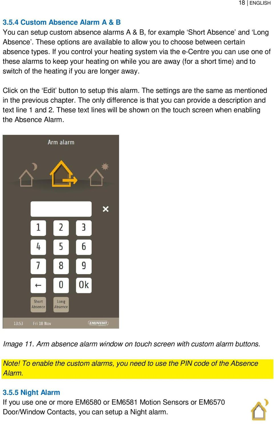 If you control your heating system via the e-centre you can use one of these alarms to keep your heating on while you are away (for a short time) and to switch of the heating if you are longer away.