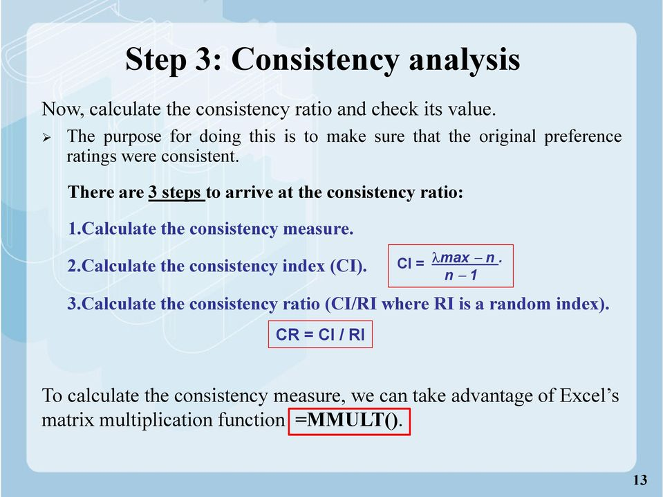 There are steps to arrive at the consistency ratio: 1.Calculate the consistency measure..calculate the consistency index (CI).
