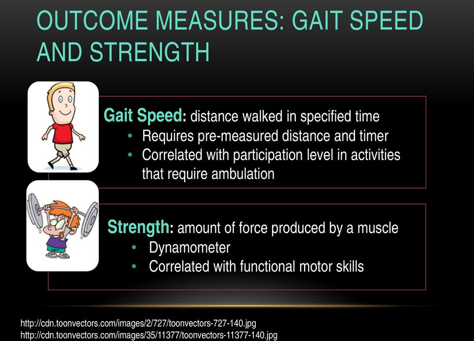 Strength: amount of force produced by a muscle Dynamometer Correlated with functional motor skills