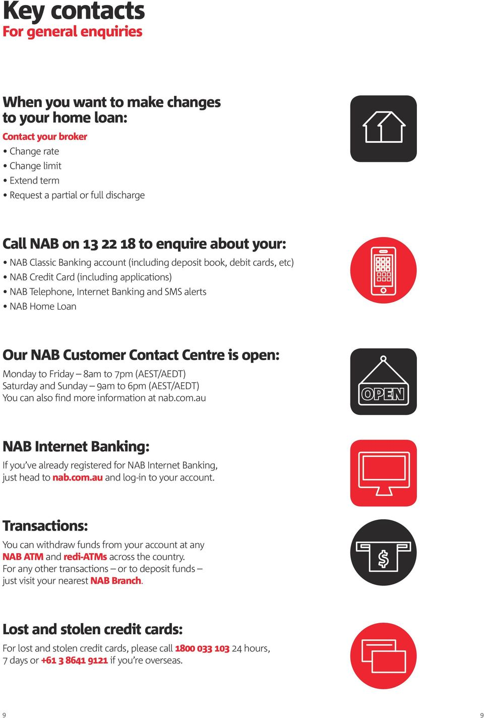 NAB Customer Contact Centre is open: Monday to Friday 8am to 7pm (AEST/AEDT) Saturday and Sunday 9am to 6pm (AEST/AEDT) You can also find more information at nab.com.