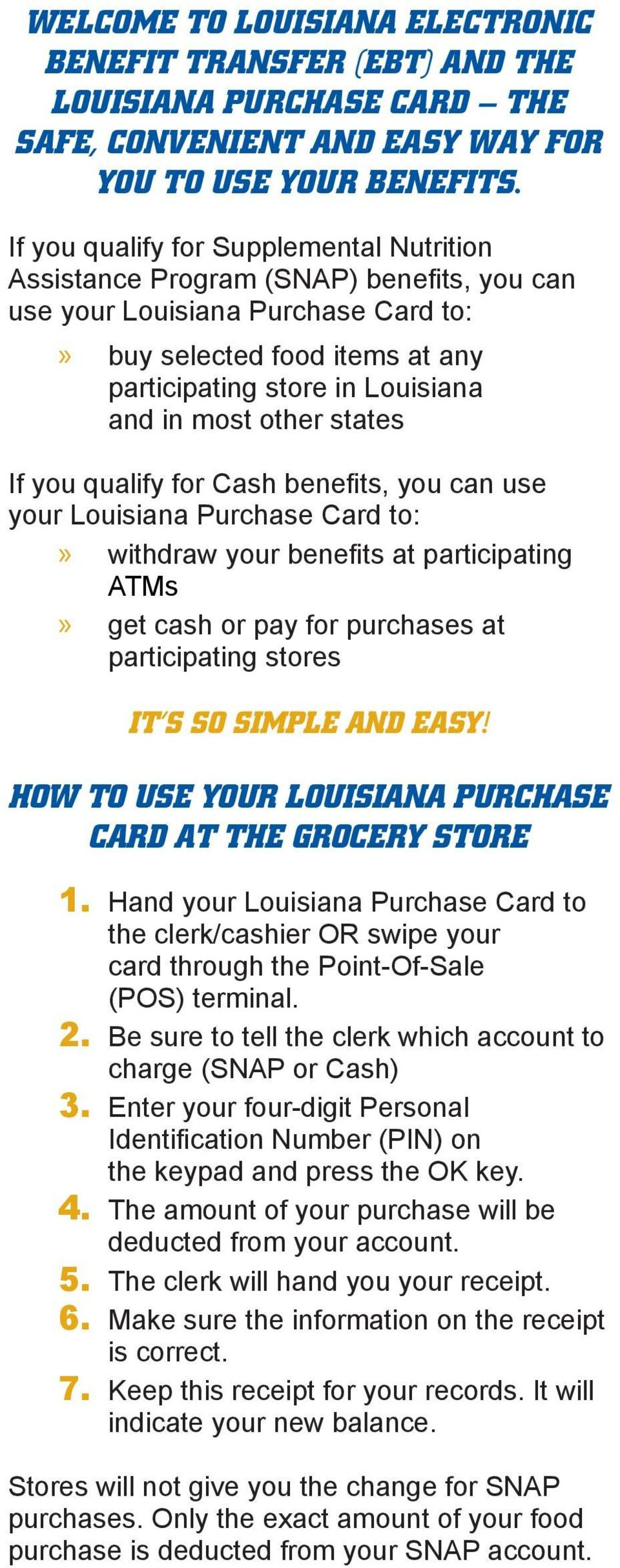 other states If you qualify for Cash benefits, you can use your Louisiana Purchase Card to:» withdraw your benefits at participating ATMs» get cash or pay for purchases at participating stores IT S