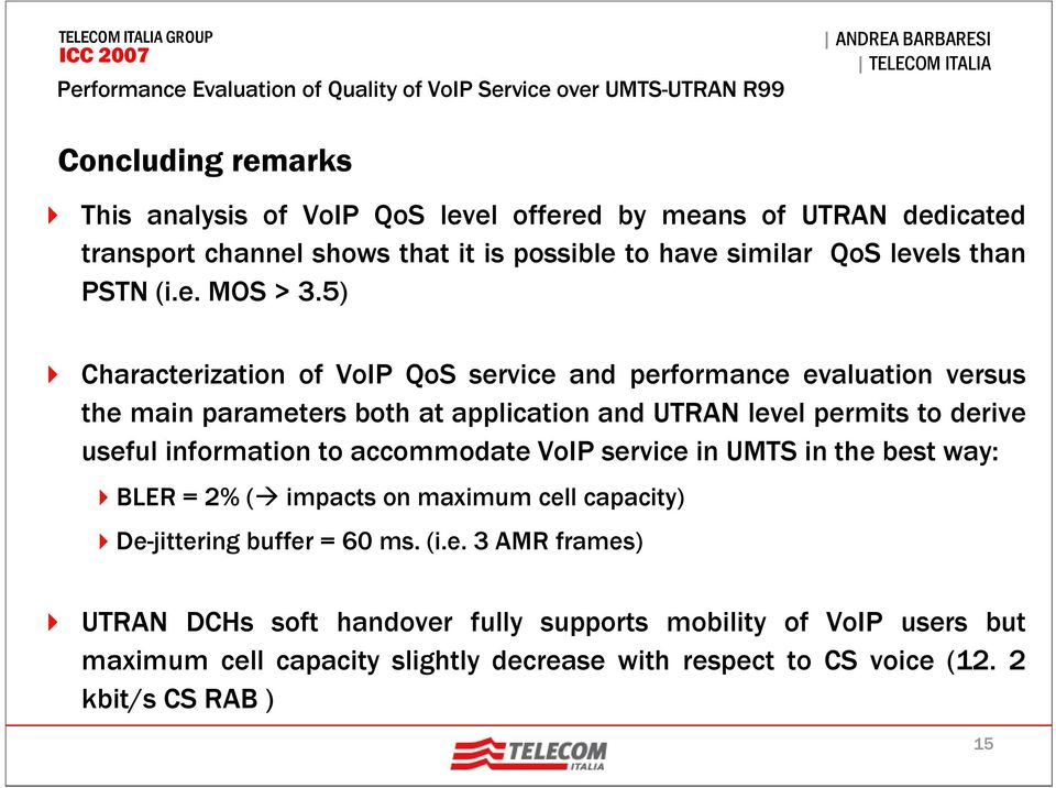 5) Characterization of VoIP QoS service and performance evaluation versus the main parameters both at application and UTRAN level permits to derive useful