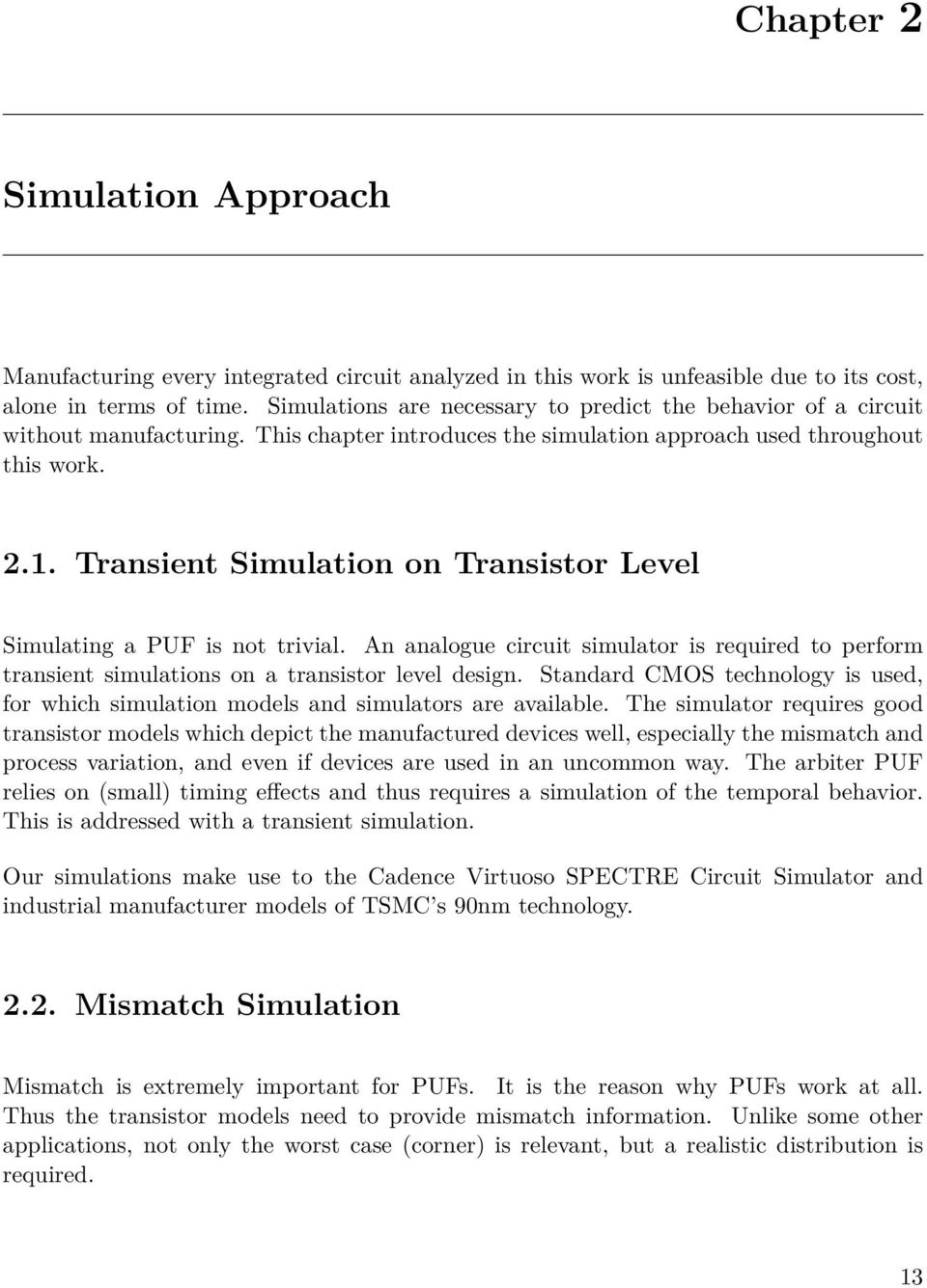 Transient Simulation on Transistor Level Simulating a PUF is not trivial. An analogue circuit simulator is required to perform transient simulations on a transistor level design.