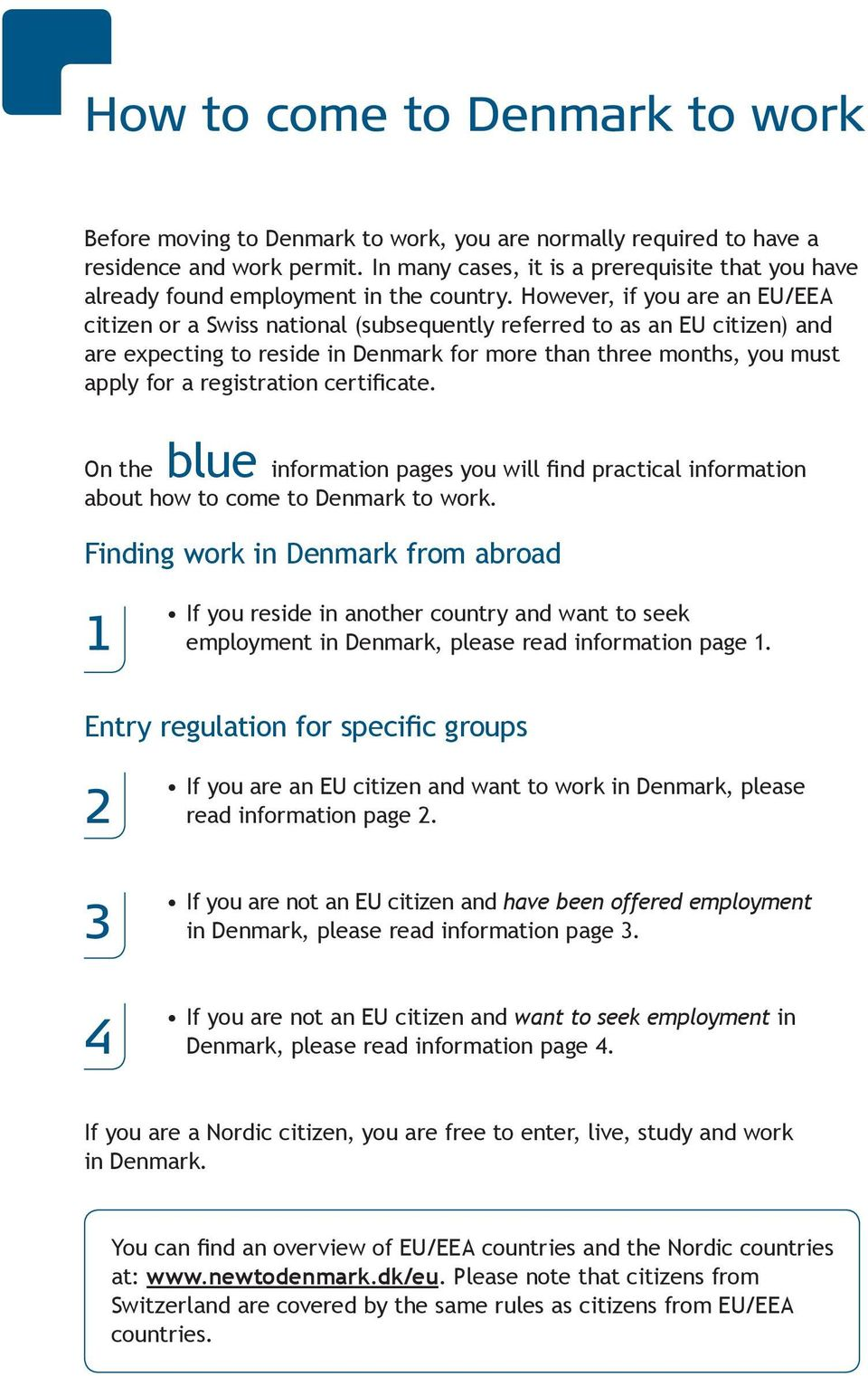 However, if you are an EU/EEA citizen or a Swiss national (subsequently referred to as an EU citizen) and are expecting to reside in Denmark for more than three months, you must apply for a