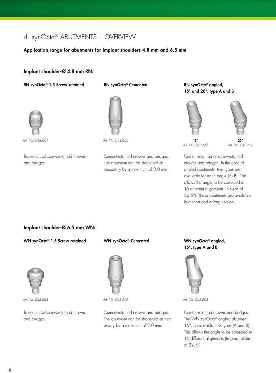 Cement-retained crowns and bridges. The abutment can be shortened as necessary by a maximum of 2.0 mm. Cement-retained or screw-retained crowns and bridges.