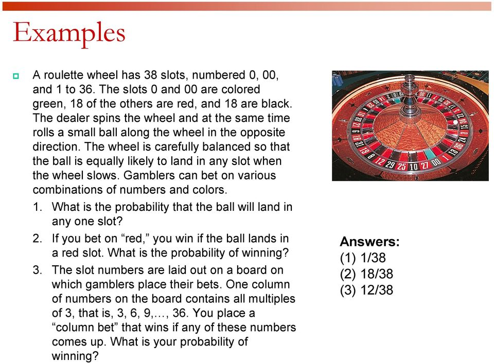 The wheel is carefully balanced so that the ball is equally likely to land in any slot when the wheel slows. Gamblers can bet on various combinations of numbers and colors. 1.