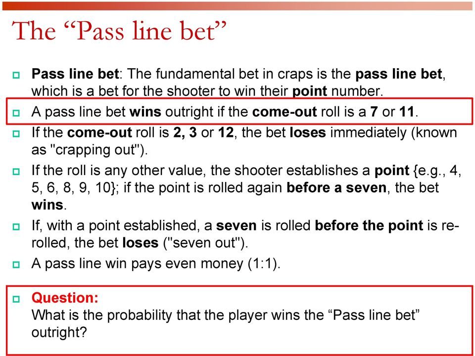 If the roll is any other value, the shooter establishes a point {e.g., 4, 5, 6, 8, 9, 10}; if the point is rolled again before a seven, the bet wins.