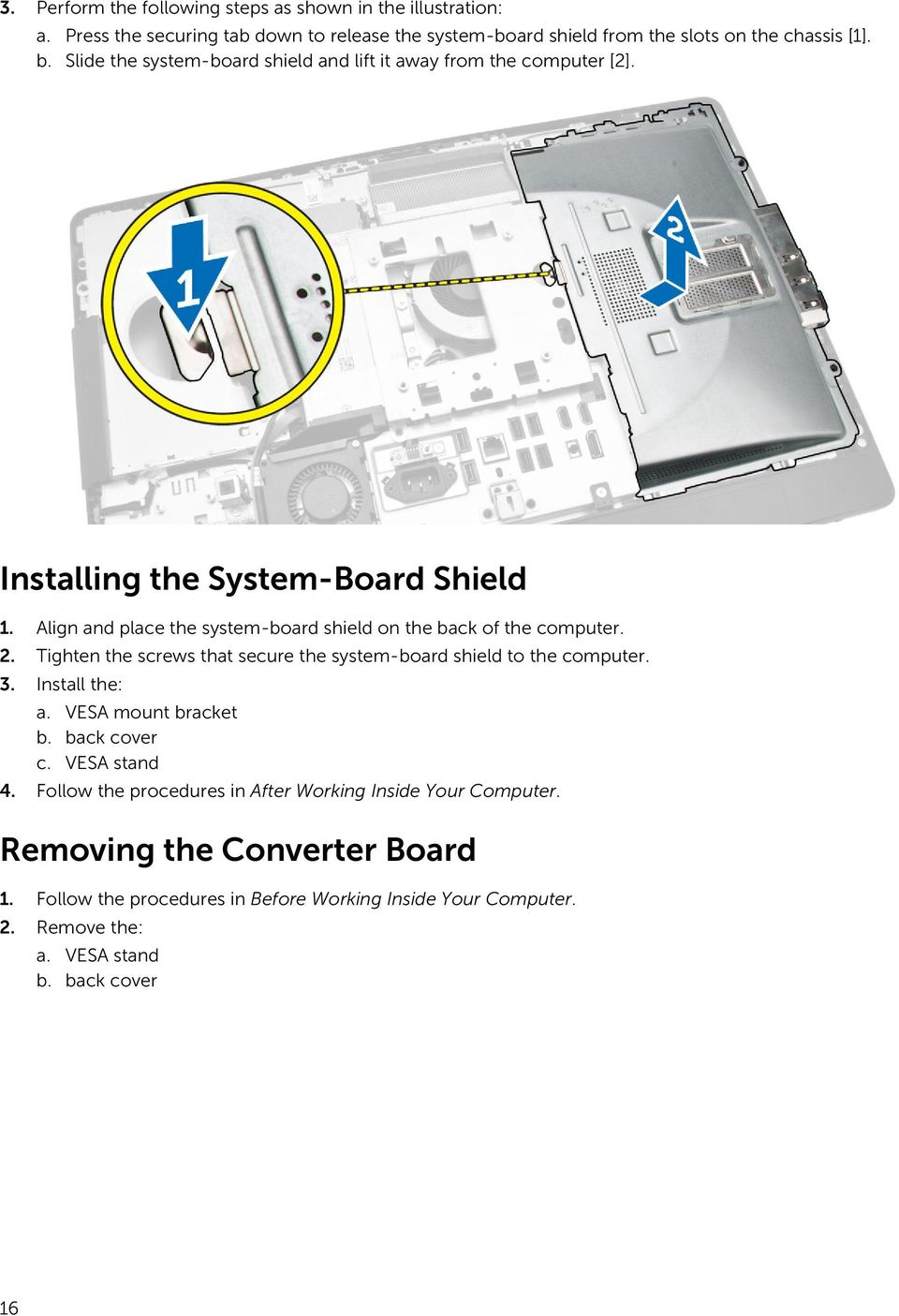 Align and place the system-board shield on the back of the computer. 2. Tighten the screws that secure the system-board shield to the computer. 3. Install the: a.