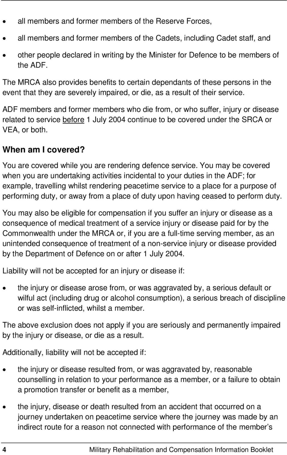 ADF members and former members who die from, or who suffer, injury or disease related to service before 1 July 2004 continue to be covered under the SRCA or VEA, or both. When am I covered?