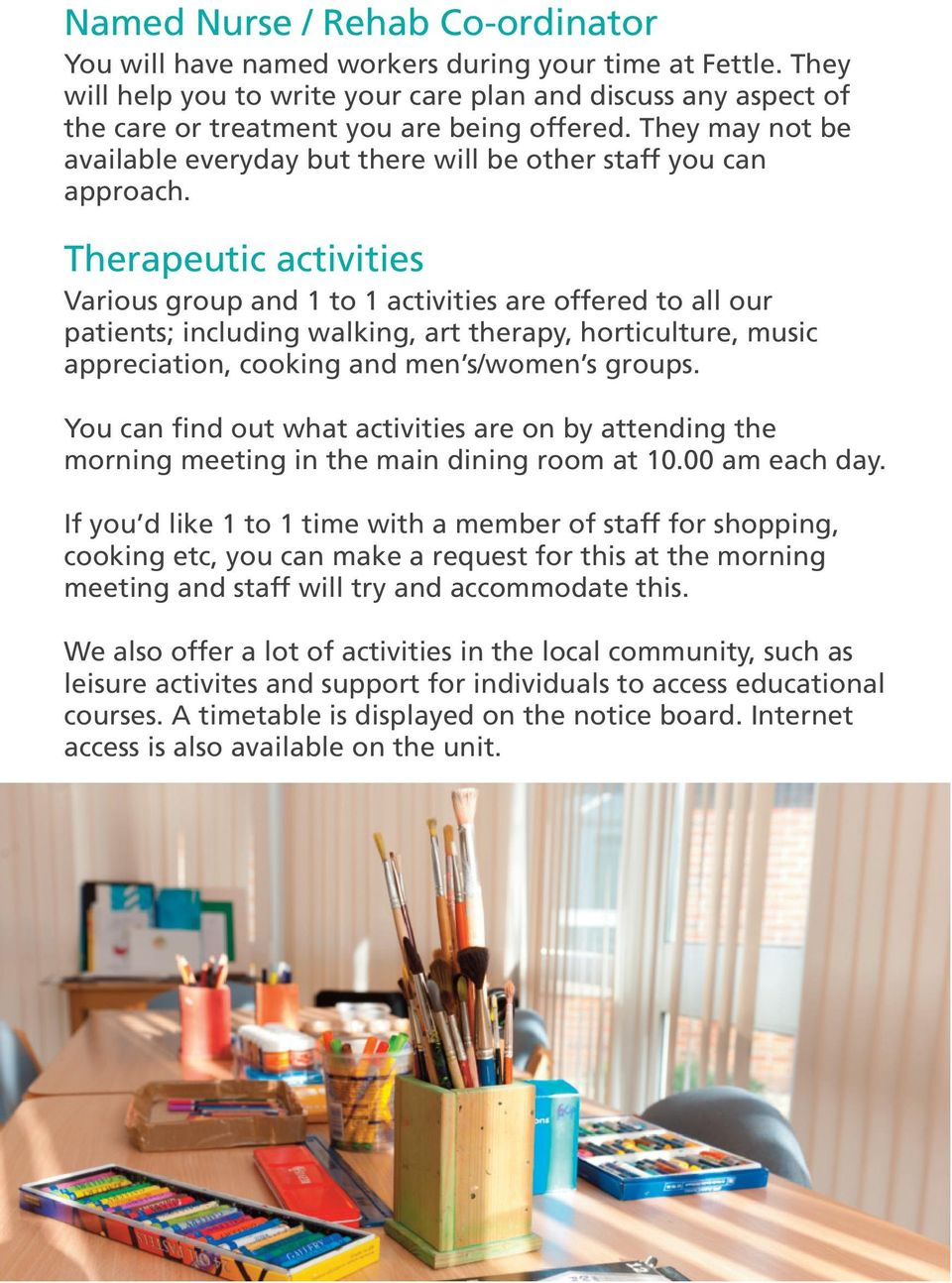Therapeutic activities Various group and 1 to 1 activities are offered to all our patients; including walking, art therapy, horticulture, music appreciation, cooking and men s/women s groups.