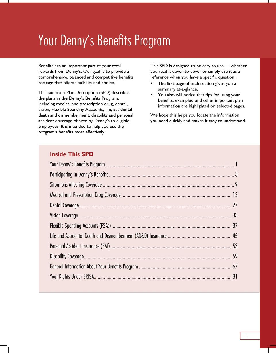 This Summary Plan Description (SPD) describes the plans in the Denny s Benefits Program, including medical and prescription drug, dental, vision, Flexible Spending Accounts, life, accidental death