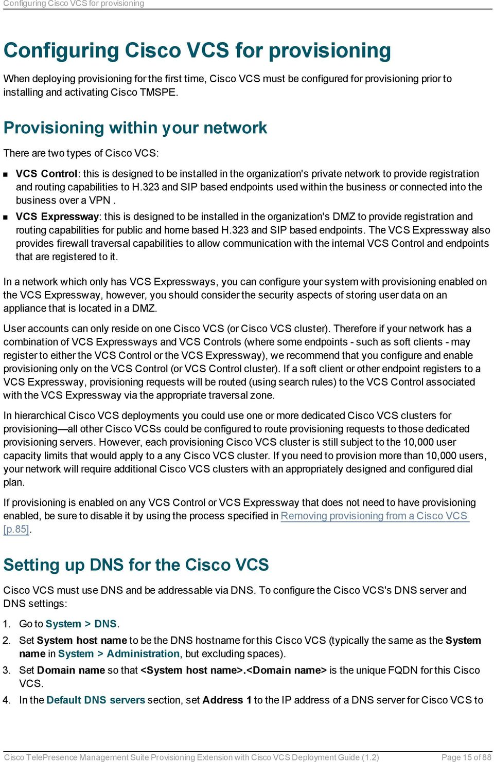 Provisioning within your network There are two types of Cisco VCS: VCS Control: this is designed to be installed in the organization's private network to provide registration and routing capabilities