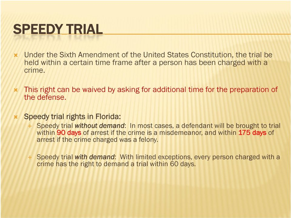 Speedy trial rights in Florida: Speedy trial without demand: In most cases, a defendant will be brought to trial within 90 days of arrest if the crime is a