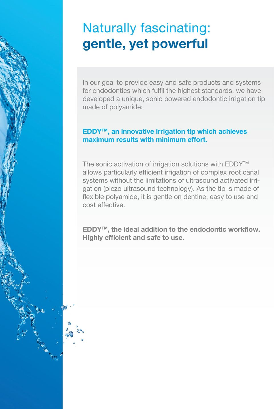 The sonic activation of irrigation solutions with EDDY TM allows particularly efficient irrigation of complex root canal systems without the limitations of ultrasound activated