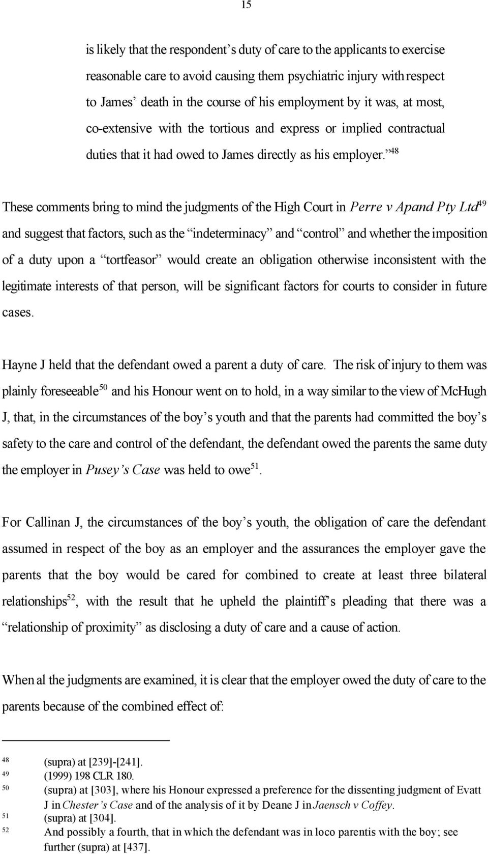 48 These comments bring to mind the judgments of the High Court in Perre v Apand Pty Ltd 49 and suggest that factors, such as the indeterminacy and control and whether the imposition of a duty upon a