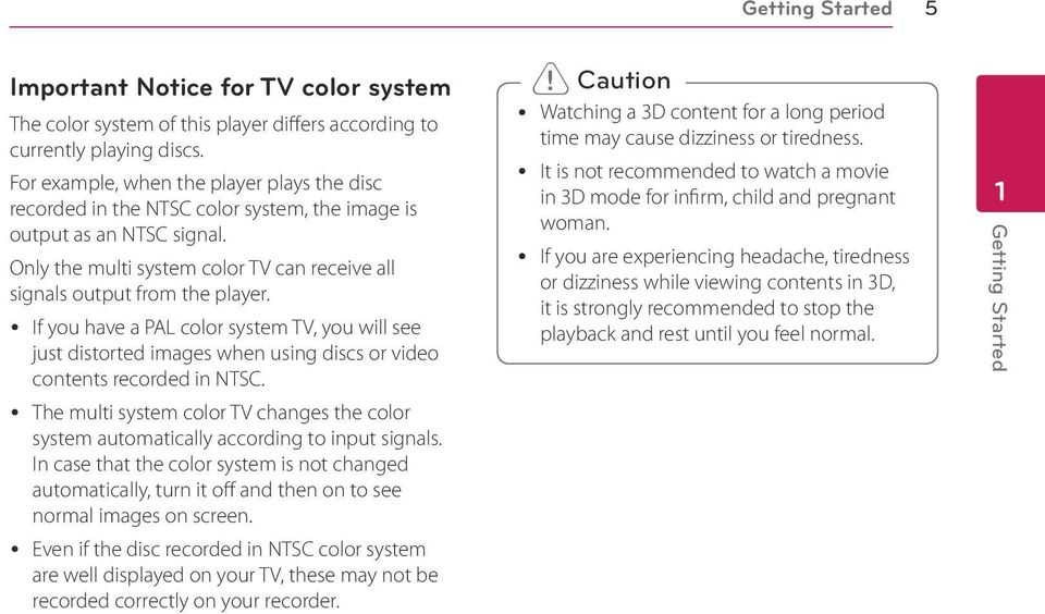 y If you have a PAL color system TV, you will see just distorted images when using discs or video contents recorded in NTSC.