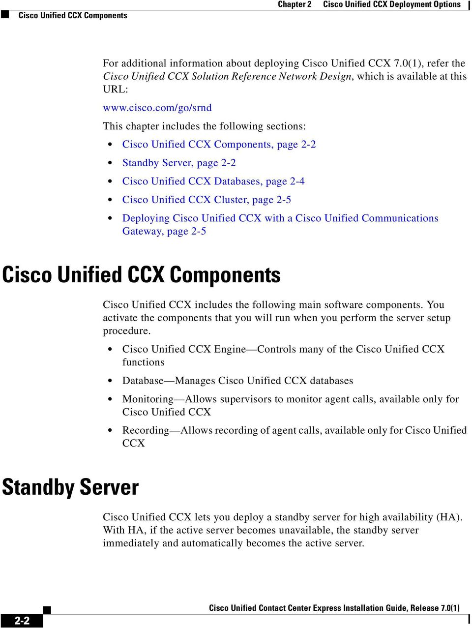 com/go/srnd This chapter includes the following sections: Cisco Unified CCX Components, page 2-2 Standby Server, page 2-2 Cisco Unified CCX Databases, page 2-4 Cisco Unified CCX Cluster, page 2-5