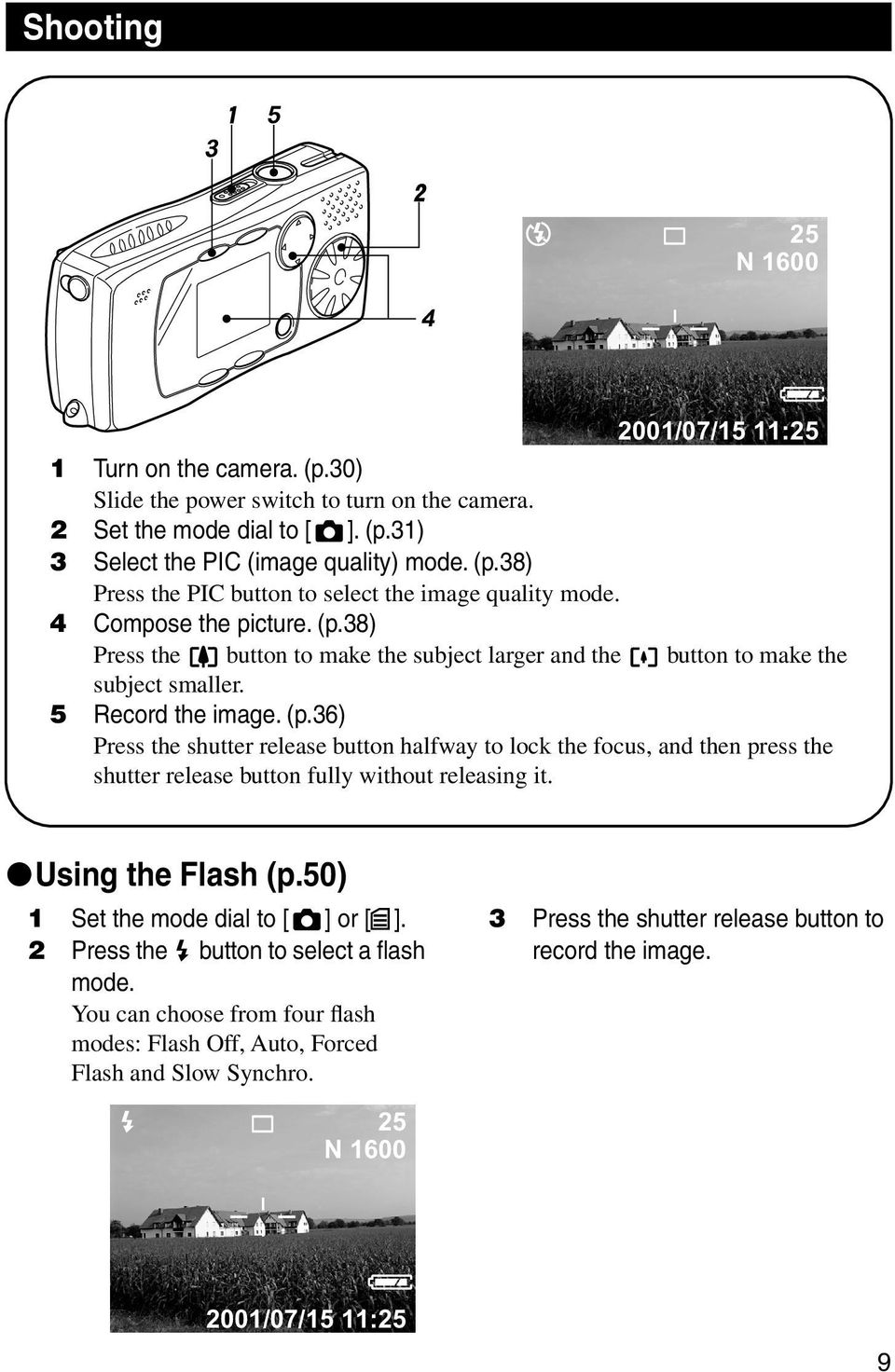 Using the Flash (p.50) 1 Set the mode dial to [ ] or [ ]. 2 Press the button to select a flash mode. You can choose from four flash modes: Flash Off, Auto, Forced Flash and Slow Synchro.