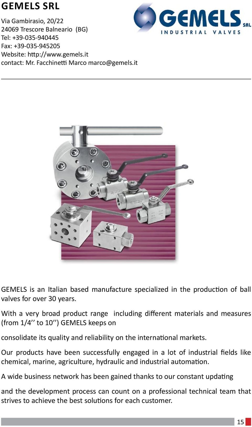 With a very broad product range including different materials and measures (from 1/4 to 10 ) GEMELS keeps on consolidate its quality and reliability on the international markets.