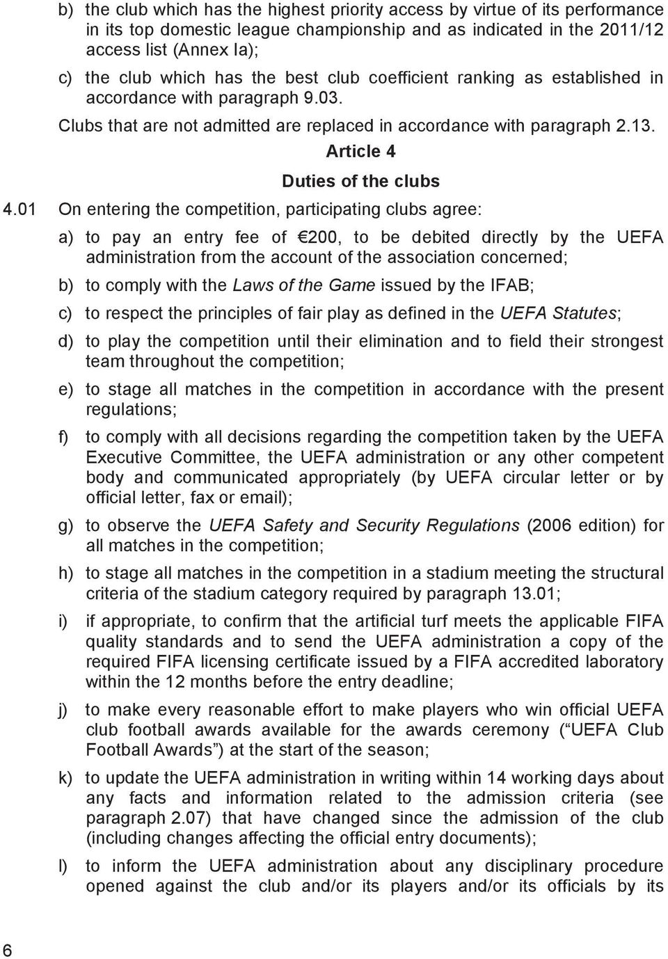 01 On entering the competition, participating clubs agree: a) to pay an entry fee of 200, to be debited directly by the UEFA administration from the account of the association concerned; b) to comply