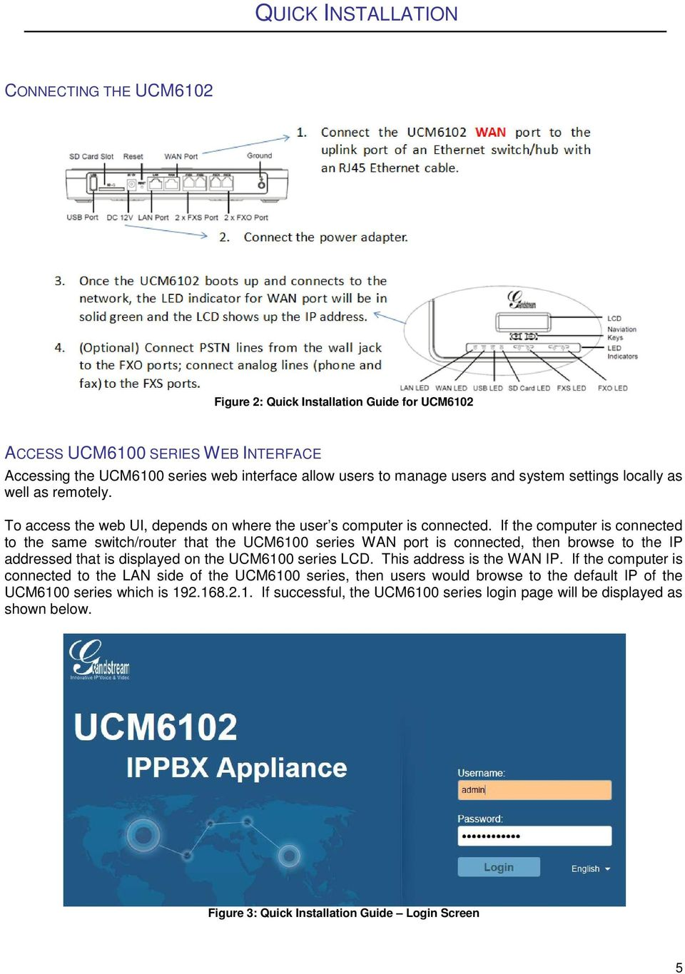 If the computer is connected to the same switch/router that the UCM6100 series WAN port is connected, then browse to the IP addressed that is displayed on the UCM6100 series LCD.