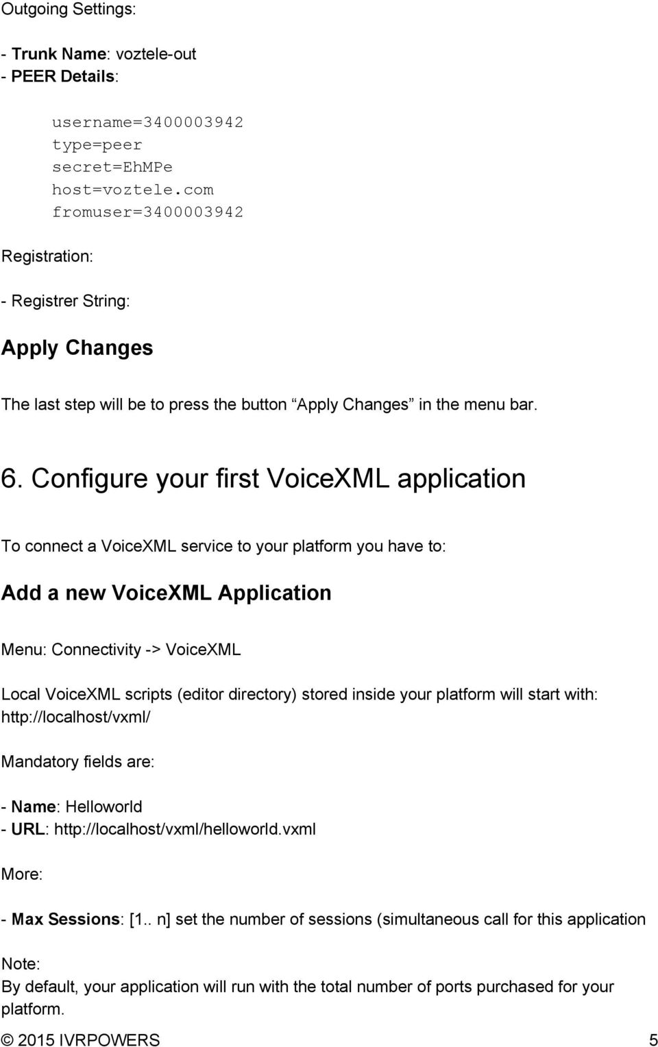 Configure your first VoiceXML application To connect a VoiceXML service to your platform you have to: Add a new VoiceXML Application Menu: Connectivity > VoiceXML Local VoiceXML scripts (editor
