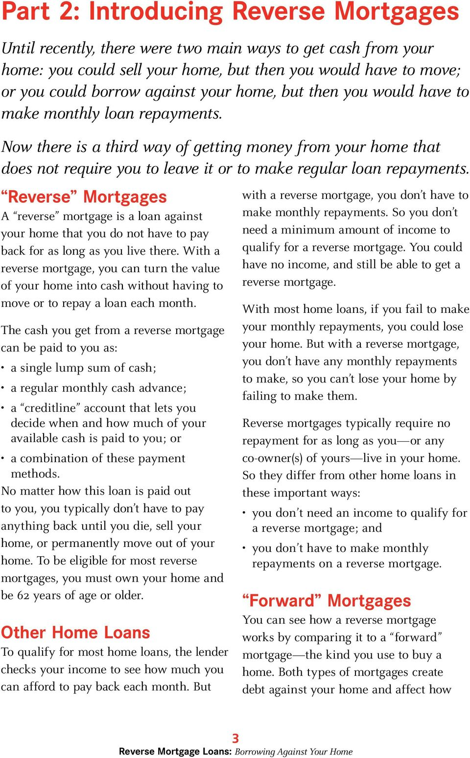 Reverse Mortgages A reverse mortgage is a loan against your home that you do not have to pay back for as long as you live there.