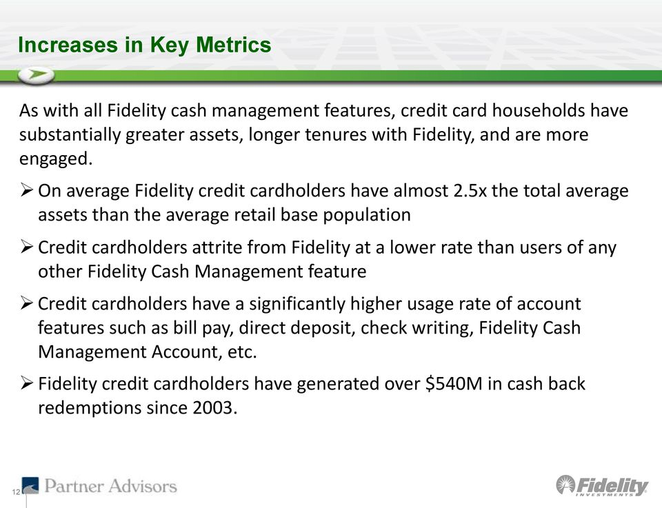5x the total average assets than the average retail base population Credit cardholders attrite from Fidelity at a lower rate than users of any other Fidelity Cash