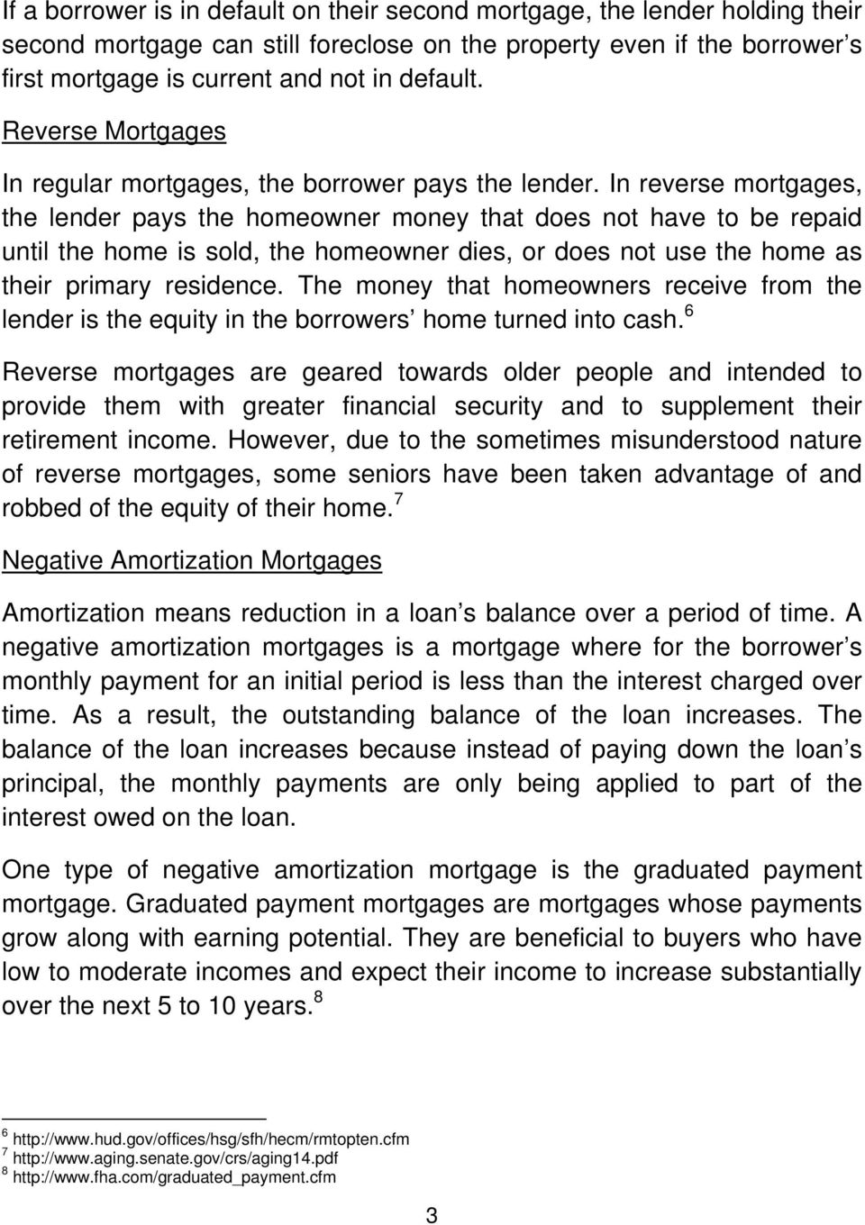 In reverse mortgages, the lender pays the homeowner money that does not have to be repaid until the home is sold, the homeowner dies, or does not use the home as their primary residence.