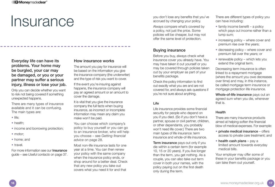 The main types are: life; health; income and borrowing protection; motor; home; and travel. For more information see our Insurance guide see Useful contacts on page 37.