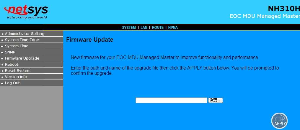 "4.3.4 Firmware Upgrade To update the system firmware, click on the Firmware Upgrade link in the left navigation bar. A screen is displayed as shown in Figure 4.3.4 Figure 4.3.4 Firmware Upgrade The screen contains the following detail: Click ""Browse"" to select a specific file name in preparation upgrade the firmware."