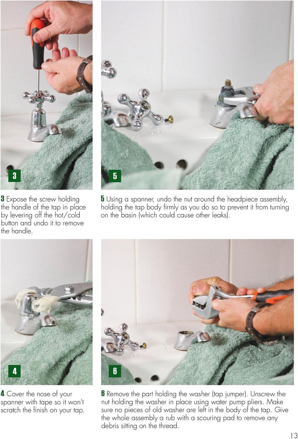 leaks). 4 6 4 Cover the nose of your spanner with tape so it won t scratch the finish on your tap. 6 Remove the part holding the washer (tap jumper).