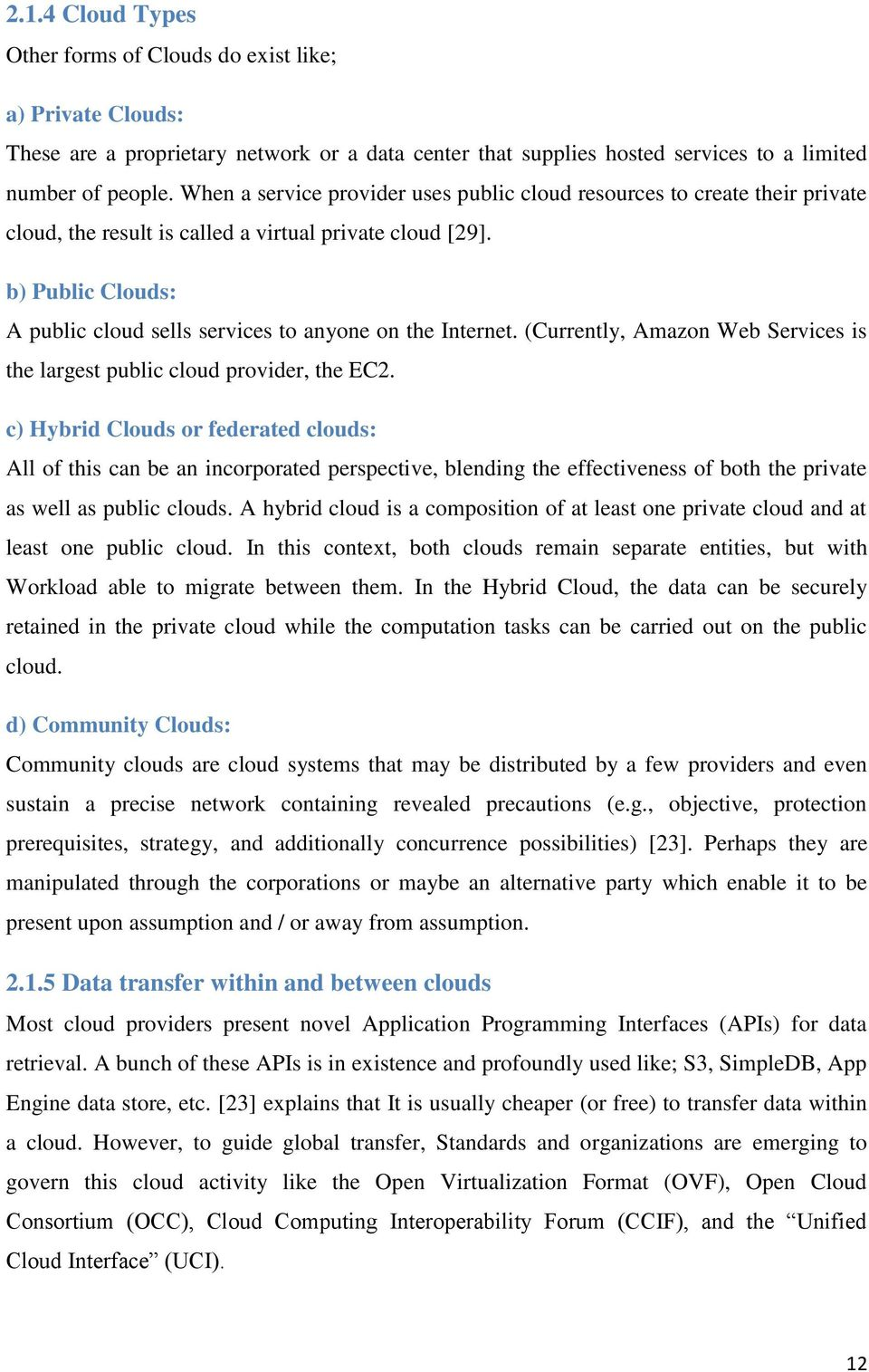 b) Public Clouds: A public cloud sells services to anyone on the Internet. (Currently, Amazon Web Services is the largest public cloud provider, the EC2.