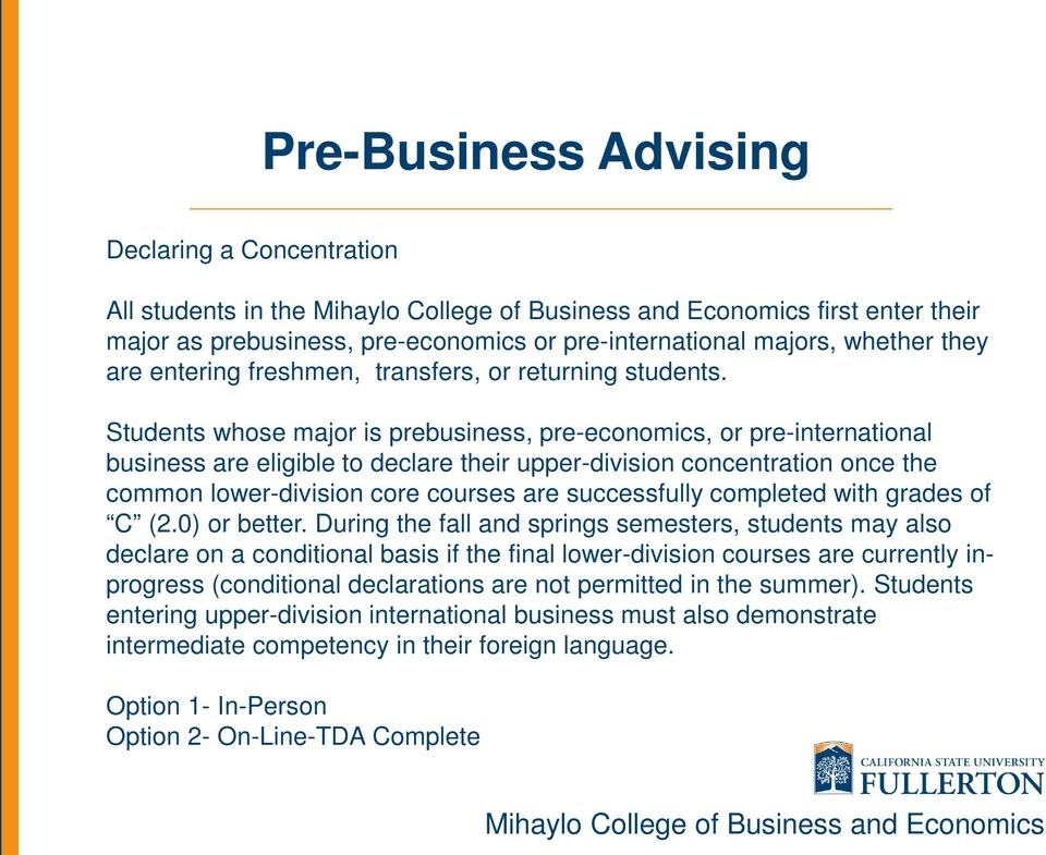Students whose major is prebusiness, pre-economics, or pre-international business are eligible to declare their upper-division concentration once the common lower-division core courses are