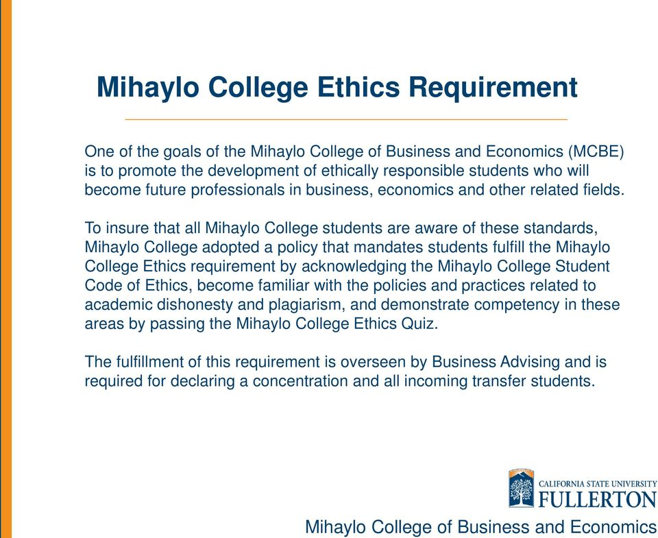 To insure that all Mihaylo College students are aware of these standards, Mihaylo College adopted a policy that mandates students fulfill the Mihaylo College Ethics requirement by acknowledging