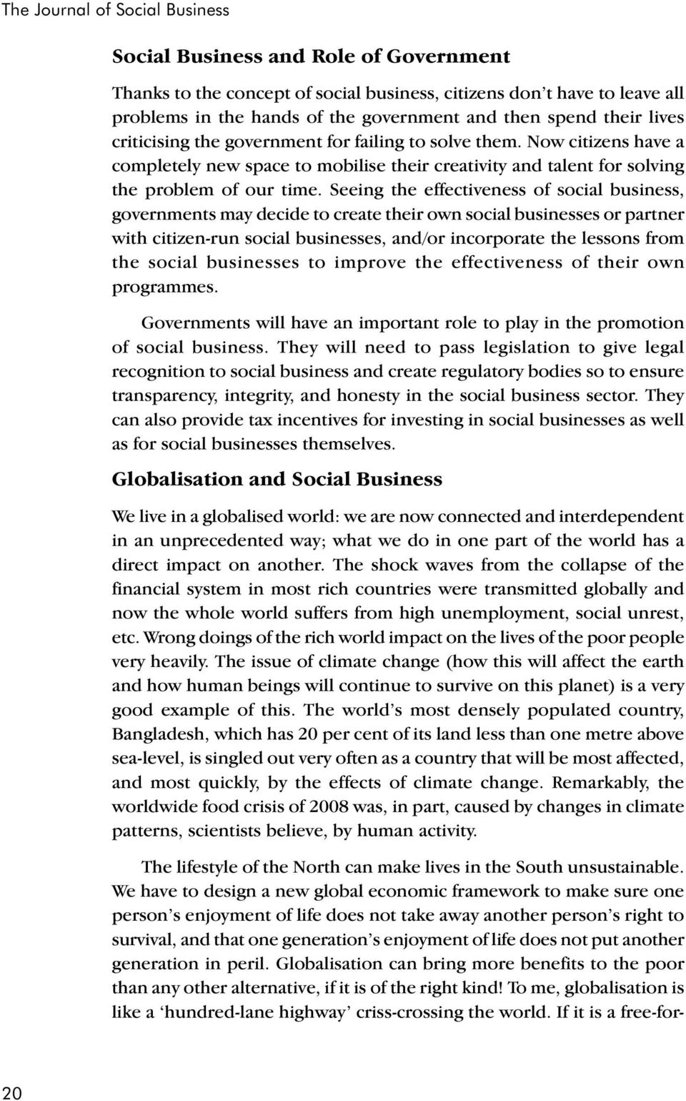 Seeing the effectiveness of social business, governments may decide to create their own social businesses or partner with citizen-run social businesses, and/or incorporate the lessons from the social