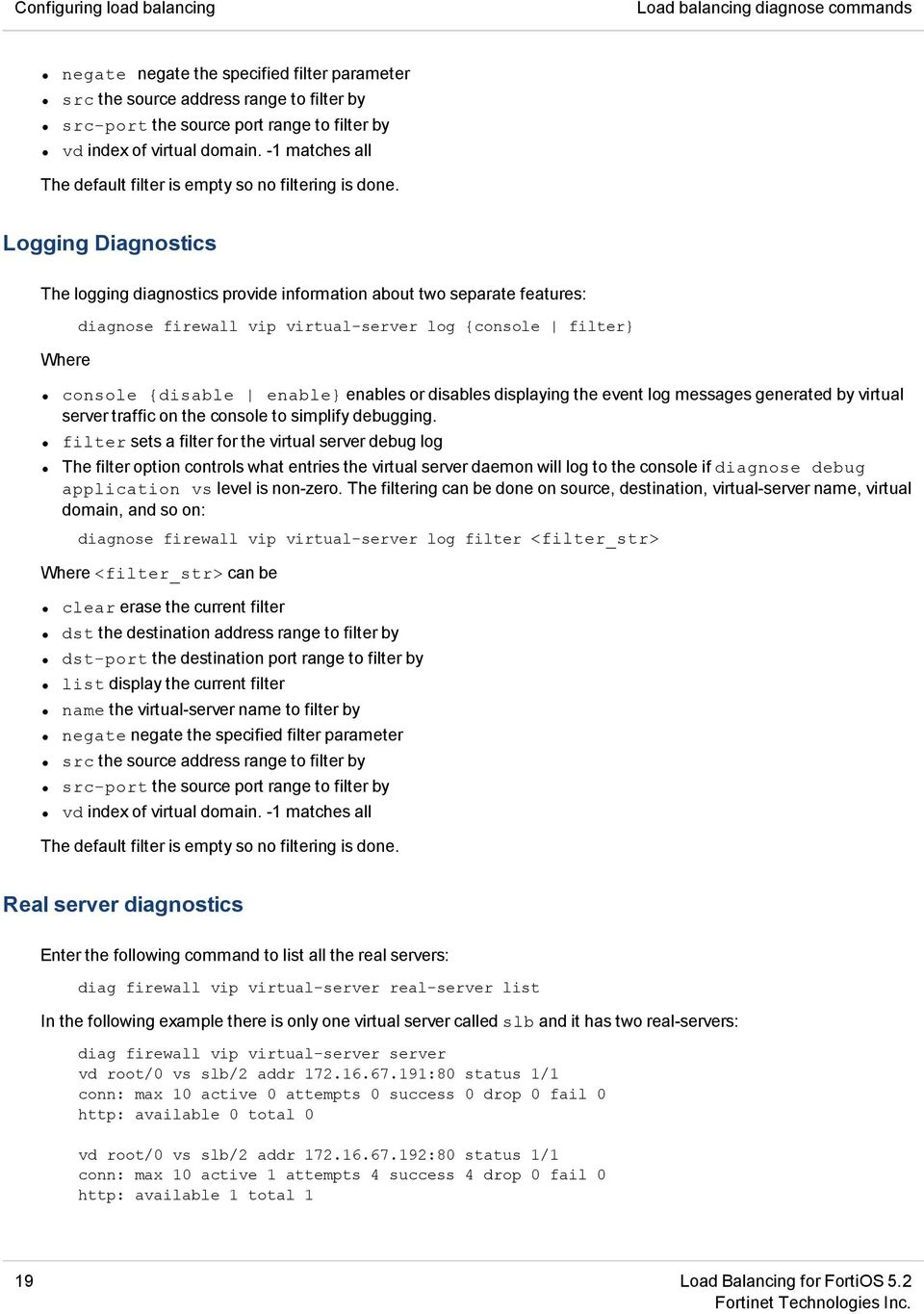 Logging Diagnostics The logging diagnostics provide information about two separate features: Where diagnose firewall vip virtual-server log {console filter} console {disable enable} enables or