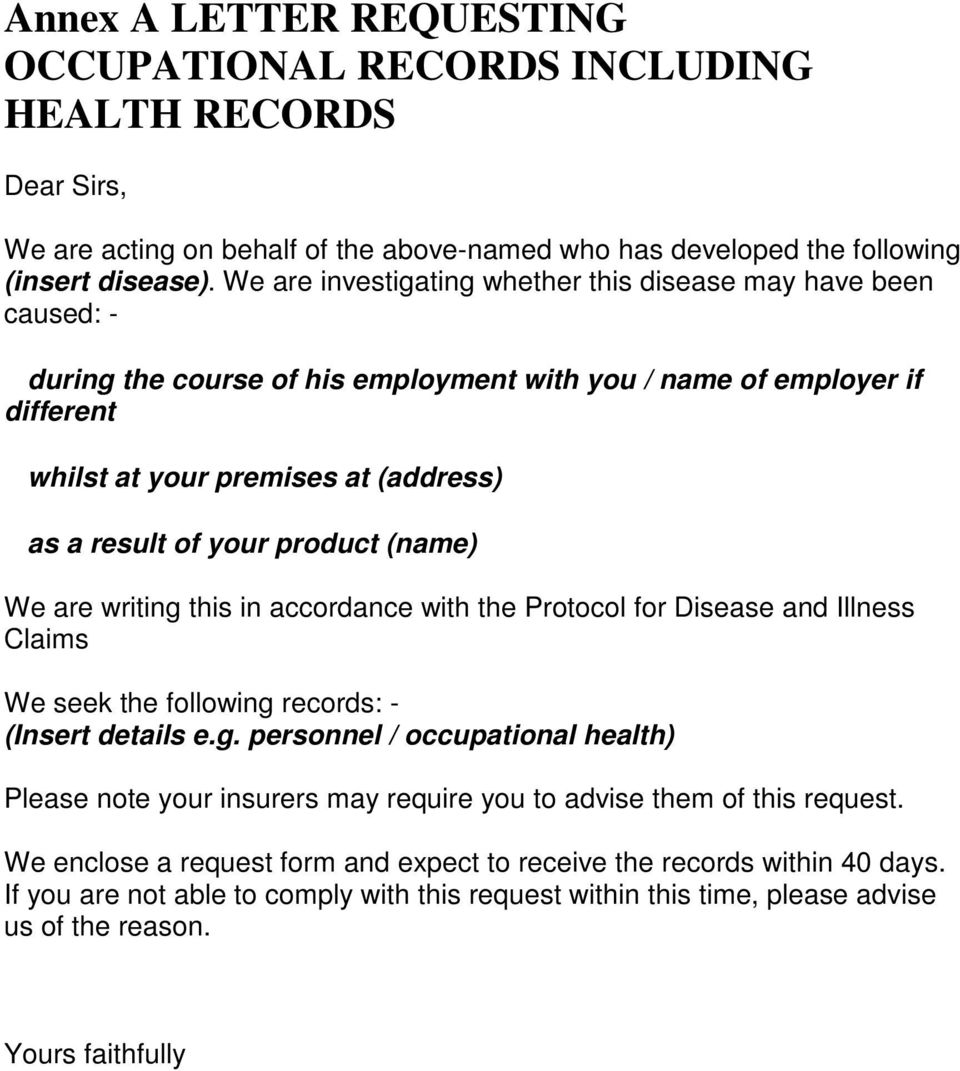 product (name) We are writing this in accordance with the Protocol for Disease and Illness Claims We seek the following records: - (Insert details e.g. personnel / occupational health) Please note your insurers may require you to advise them of this request.