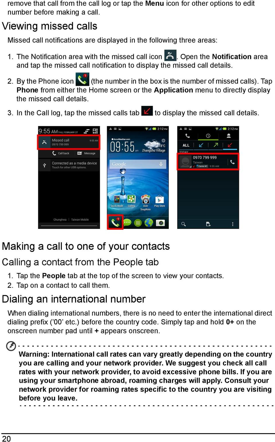 Open the Notification area and tap the missed call notification to display the missed call details. 2. By the Phone icon (the number in the box is the number of missed calls).