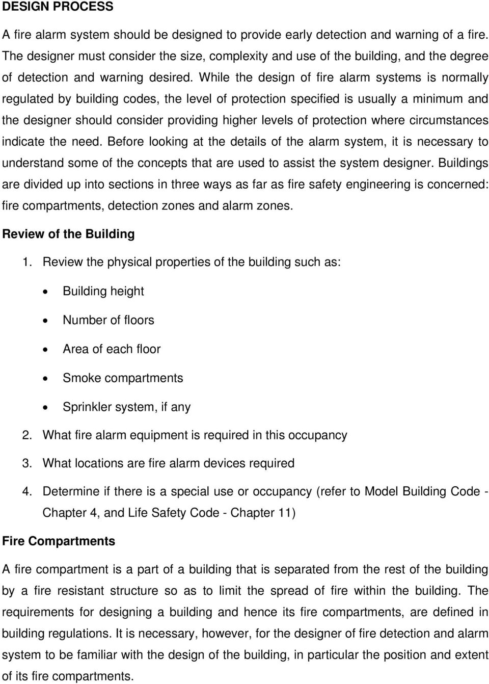 While the design of fire alarm systems is normally regulated by building codes, the level of protection specified is usually a minimum and the designer should consider providing higher levels of